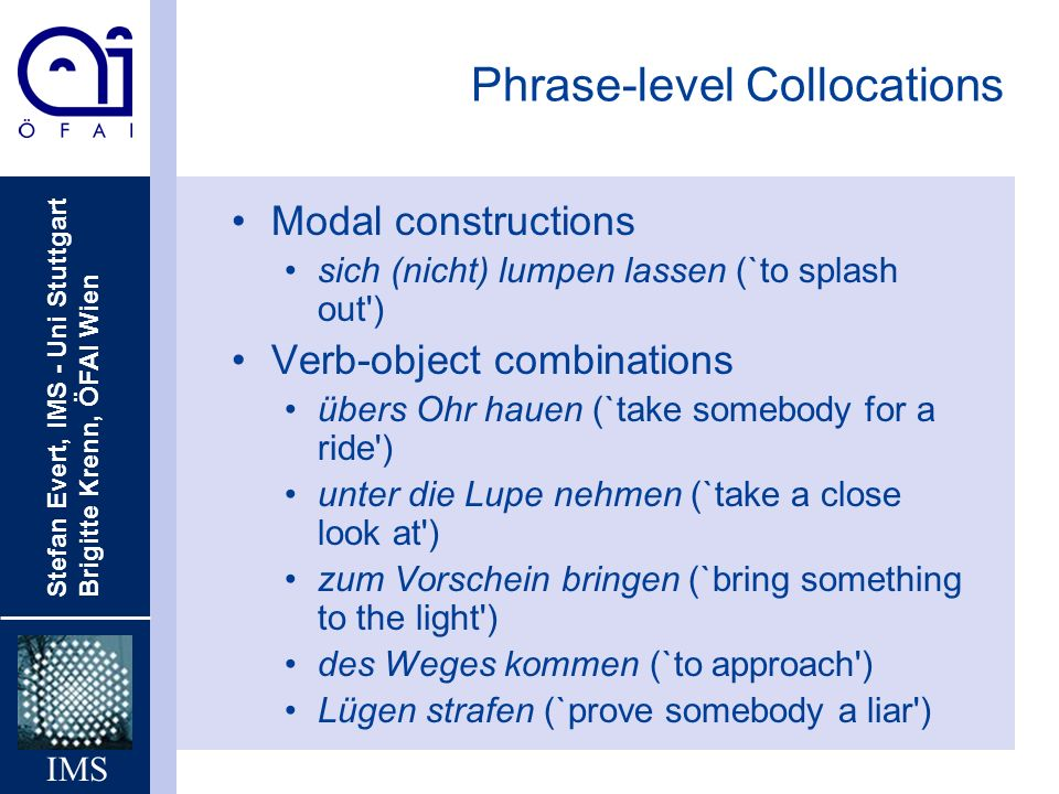Stefan Evert, IMS - Uni Stuttgart Brigitte Krenn, ÖFAI Wien IMS Phrase-level Collocations Modal constructions sich (nicht) lumpen lassen (`to splash out ) Verb-object combinations übers Ohr hauen (`take somebody for a ride ) unter die Lupe nehmen (`take a close look at ) zum Vorschein bringen (`bring something to the light ) des Weges kommen (`to approach ) Lügen strafen (`prove somebody a liar )