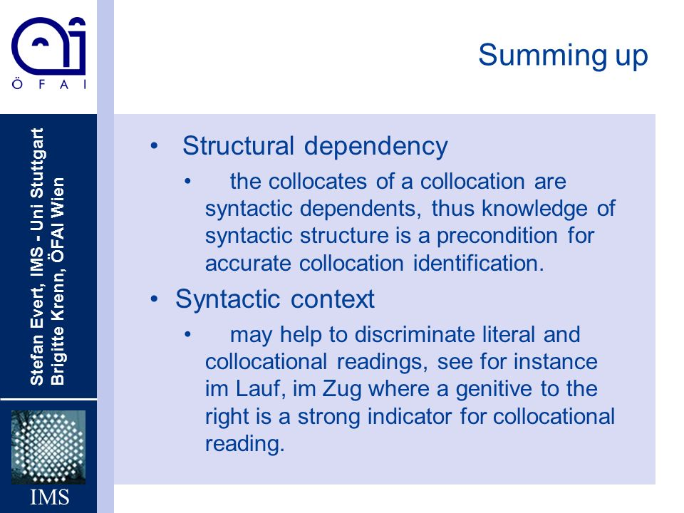 Stefan Evert, IMS - Uni Stuttgart Brigitte Krenn, ÖFAI Wien IMS Summing up Structural dependency the collocates of a collocation are syntactic dependents, thus knowledge of syntactic structure is a precondition for accurate collocation identification.