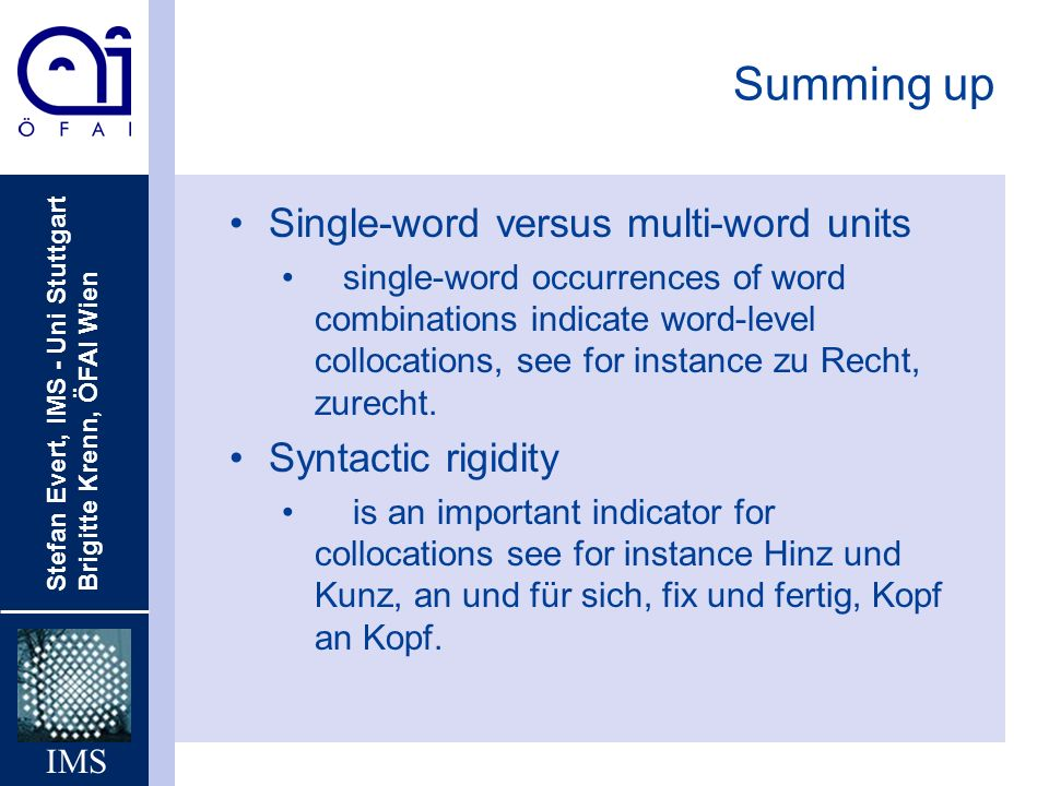 Stefan Evert, IMS - Uni Stuttgart Brigitte Krenn, ÖFAI Wien IMS Summing up Single-word versus multi-word units single-word occurrences of word combinations indicate word-level collocations, see for instance zu Recht, zurecht.