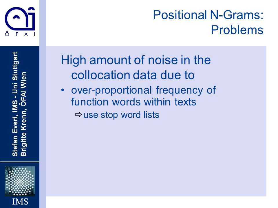 Stefan Evert, IMS - Uni Stuttgart Brigitte Krenn, ÖFAI Wien IMS Positional N-Grams: Problems High amount of noise in the collocation data due to over-proportional frequency of function words within texts ðuse stop word lists