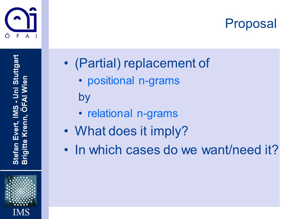 Stefan Evert, IMS - Uni Stuttgart Brigitte Krenn, ÖFAI Wien IMS Proposal (Partial) replacement of positional n-grams by relational n-grams What does it imply.