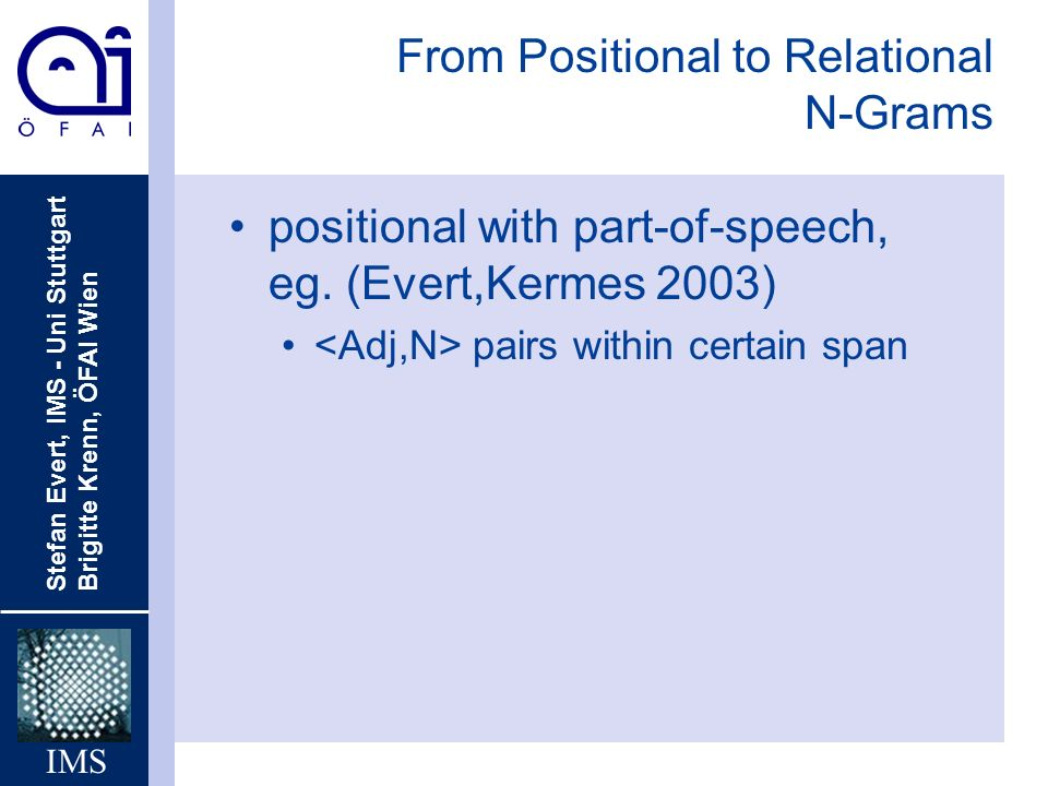 Stefan Evert, IMS - Uni Stuttgart Brigitte Krenn, ÖFAI Wien IMS From Positional to Relational N-Grams positional with part-of-speech, eg.