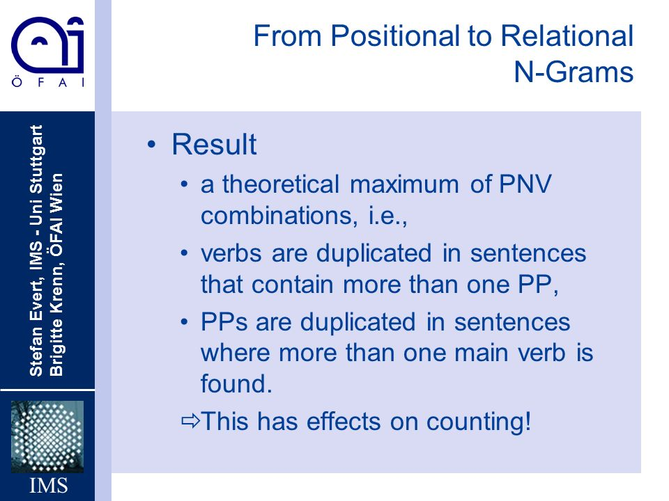 Stefan Evert, IMS - Uni Stuttgart Brigitte Krenn, ÖFAI Wien IMS From Positional to Relational N-Grams Result a theoretical maximum of PNV combinations, i.e., verbs are duplicated in sentences that contain more than one PP, PPs are duplicated in sentences where more than one main verb is found.