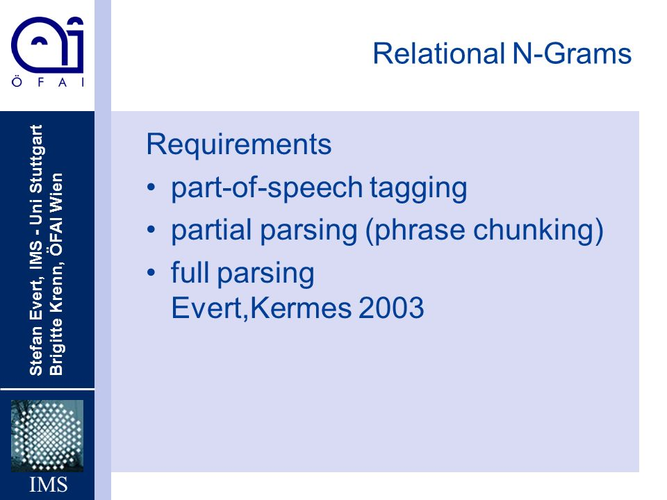 Stefan Evert, IMS - Uni Stuttgart Brigitte Krenn, ÖFAI Wien IMS Relational N-Grams Requirements part-of-speech tagging partial parsing (phrase chunking) full parsing Evert,Kermes 2003