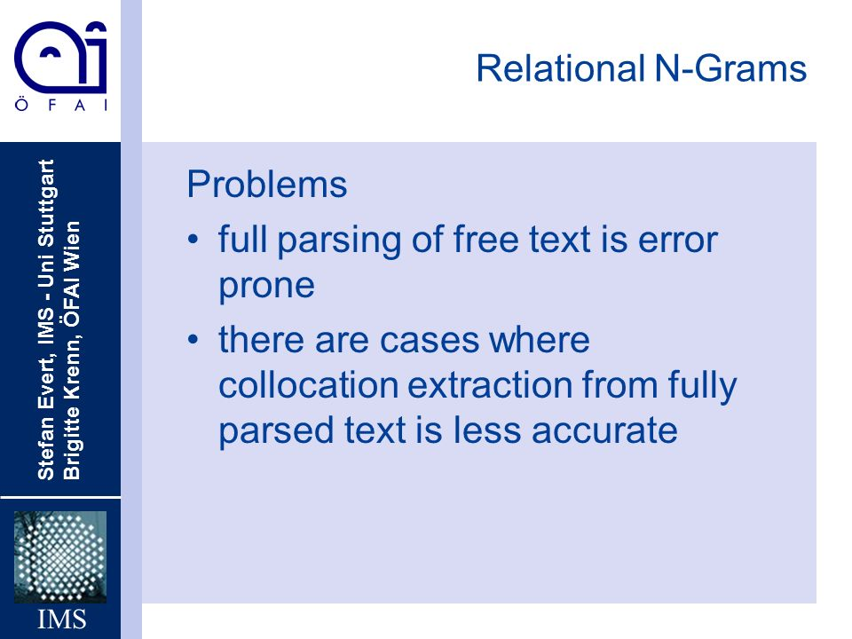 Stefan Evert, IMS - Uni Stuttgart Brigitte Krenn, ÖFAI Wien IMS Relational N-Grams Problems full parsing of free text is error prone there are cases where collocation extraction from fully parsed text is less accurate