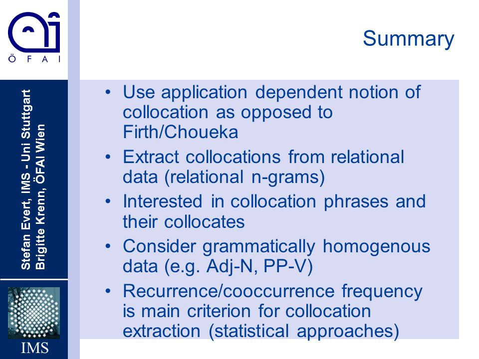 Stefan Evert, IMS - Uni Stuttgart Brigitte Krenn, ÖFAI Wien IMS Summary Use application dependent notion of collocation as opposed to Firth/Choueka Extract collocations from relational data (relational n-grams) Interested in collocation phrases and their collocates Consider grammatically homogenous data (e.g.