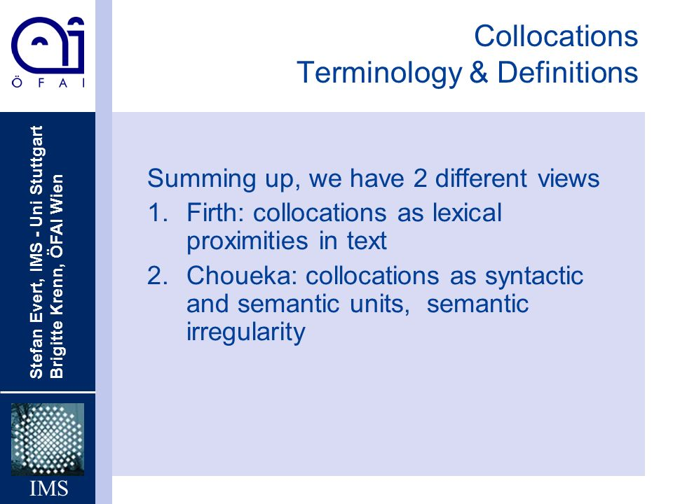 Stefan Evert, IMS - Uni Stuttgart Brigitte Krenn, ÖFAI Wien IMS Collocations Terminology & Definitions Summing up, we have 2 different views 1.Firth: collocations as lexical proximities in text 2.Choueka: collocations as syntactic and semantic units, semantic irregularity