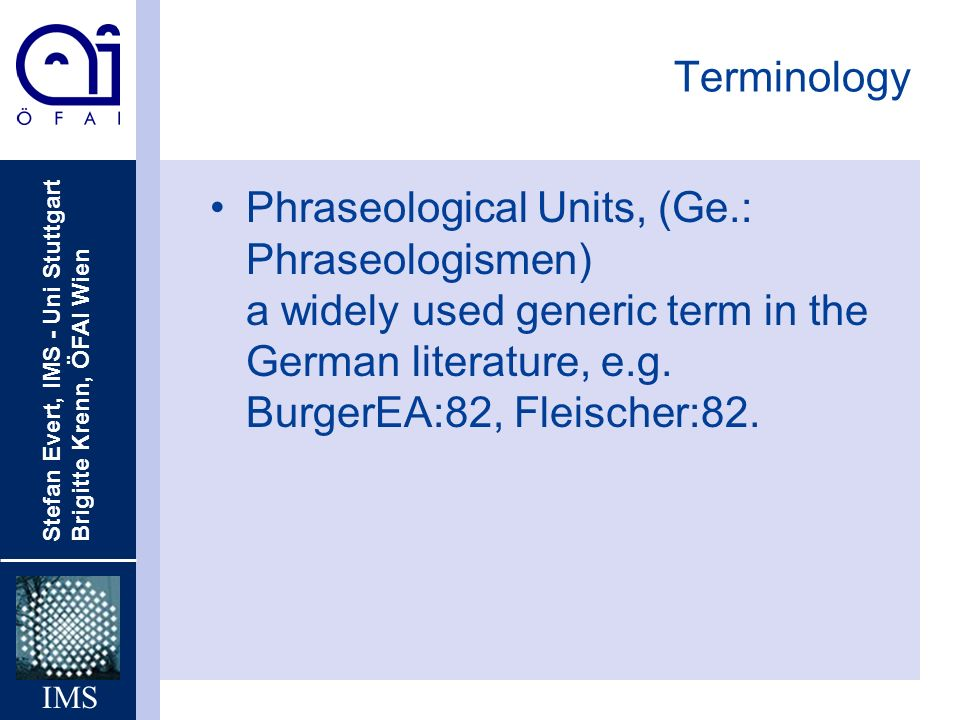 Stefan Evert, IMS - Uni Stuttgart Brigitte Krenn, ÖFAI Wien IMS Terminology Phraseological Units, (Ge.: Phraseologismen) a widely used generic term in the German literature, e.g.