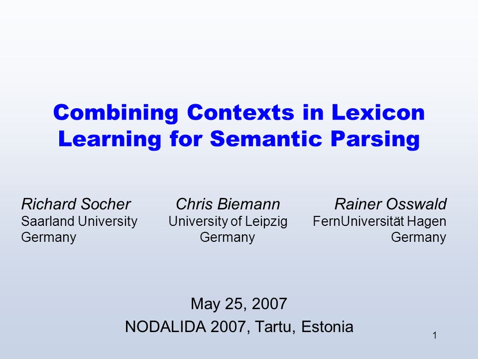 1 Combining Contexts in Lexicon Learning for Semantic Parsing May 25, 2007 NODALIDA 2007, Tartu, Estonia Chris Biemann University of Leipzig Germany Rainer Osswald FernUniversität Hagen Germany Richard Socher Saarland University Germany