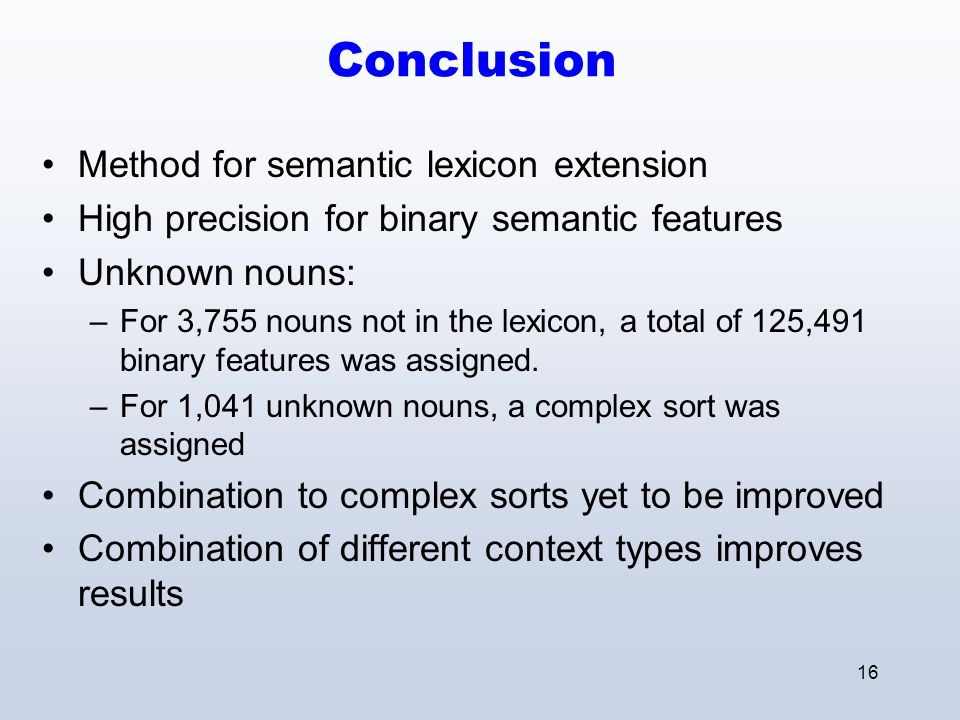 16 Conclusion Method for semantic lexicon extension High precision for binary semantic features Unknown nouns: –For 3,755 nouns not in the lexicon, a total of 125,491 binary features was assigned.