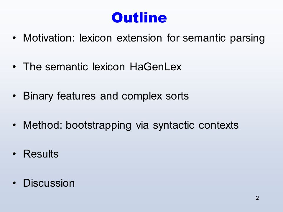 2 Outline Motivation: lexicon extension for semantic parsing The semantic lexicon HaGenLex Binary features and complex sorts Method: bootstrapping via syntactic contexts Results Discussion