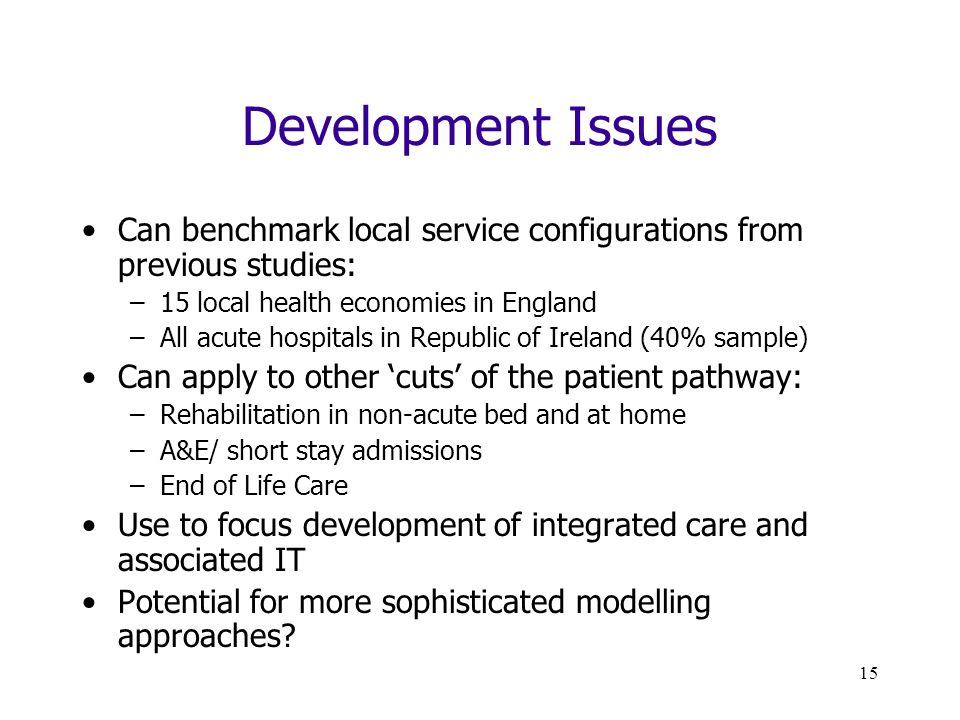 15 Development Issues Can benchmark local service configurations from previous studies: –15 local health economies in England –All acute hospitals in Republic of Ireland (40% sample) Can apply to other cuts of the patient pathway: –Rehabilitation in non-acute bed and at home –A&E/ short stay admissions –End of Life Care Use to focus development of integrated care and associated IT Potential for more sophisticated modelling approaches