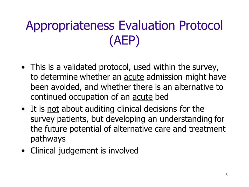3 Appropriateness Evaluation Protocol (AEP) This is a validated protocol, used within the survey, to determine whether an acute admission might have been avoided, and whether there is an alternative to continued occupation of an acute bed It is not about auditing clinical decisions for the survey patients, but developing an understanding for the future potential of alternative care and treatment pathways Clinical judgement is involved