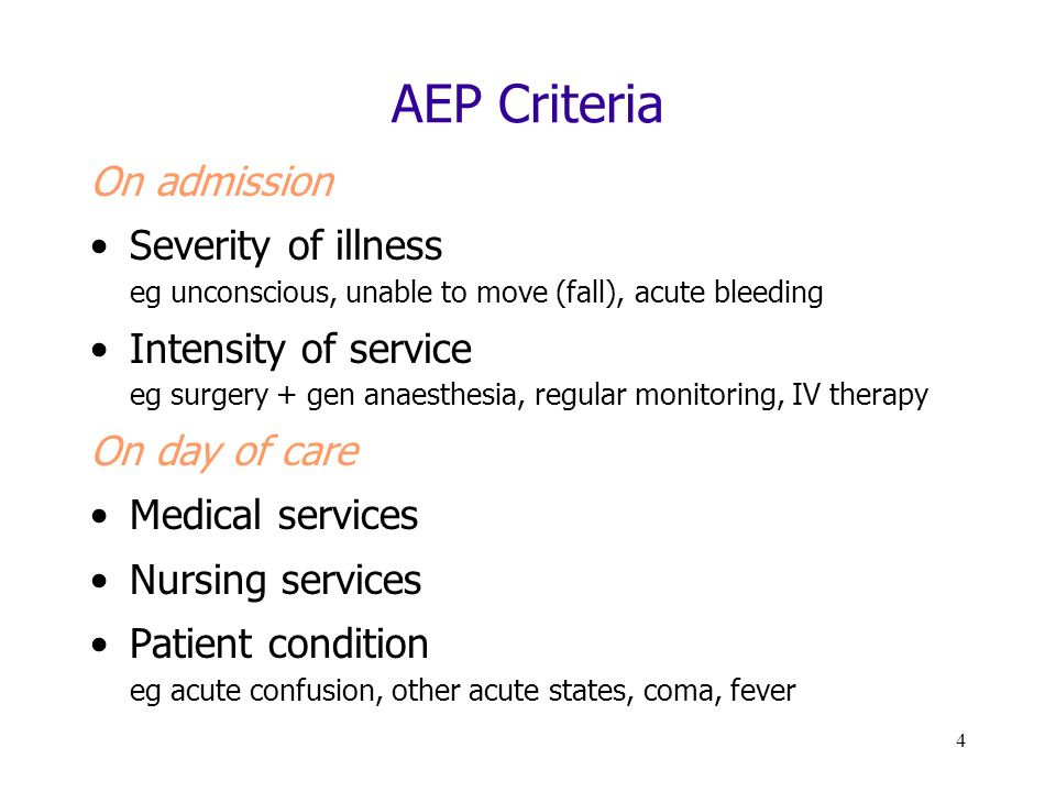 4 AEP Criteria On admission Severity of illness eg unconscious, unable to move (fall), acute bleeding Intensity of service eg surgery + gen anaesthesia, regular monitoring, IV therapy On day of care Medical services Nursing services Patient condition eg acute confusion, other acute states, coma, fever