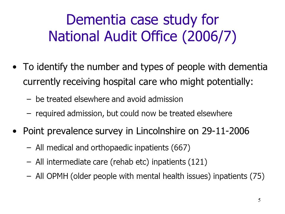 5 Dementia case study for National Audit Office (2006/7) To identify the number and types of people with dementia currently receiving hospital care who might potentially: –be treated elsewhere and avoid admission –required admission, but could now be treated elsewhere Point prevalence survey in Lincolnshire on 29-11-2006 –All medical and orthopaedic inpatients (667) –All intermediate care (rehab etc) inpatients (121) –All OPMH (older people with mental health issues) inpatients (75)