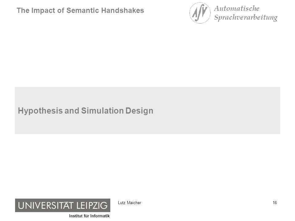 Institut für Informatik The Impact of Semantic Handshakes Automatische Sprachverarbeitung 16Lutz Maicher Hypothesis and Simulation Design