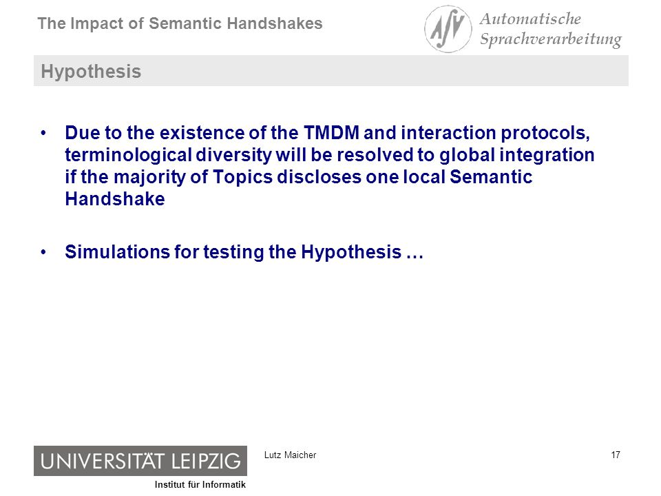 Institut für Informatik The Impact of Semantic Handshakes Automatische Sprachverarbeitung 17Lutz Maicher Hypothesis Due to the existence of the TMDM and interaction protocols, terminological diversity will be resolved to global integration if the majority of Topics discloses one local Semantic Handshake Simulations for testing the Hypothesis …
