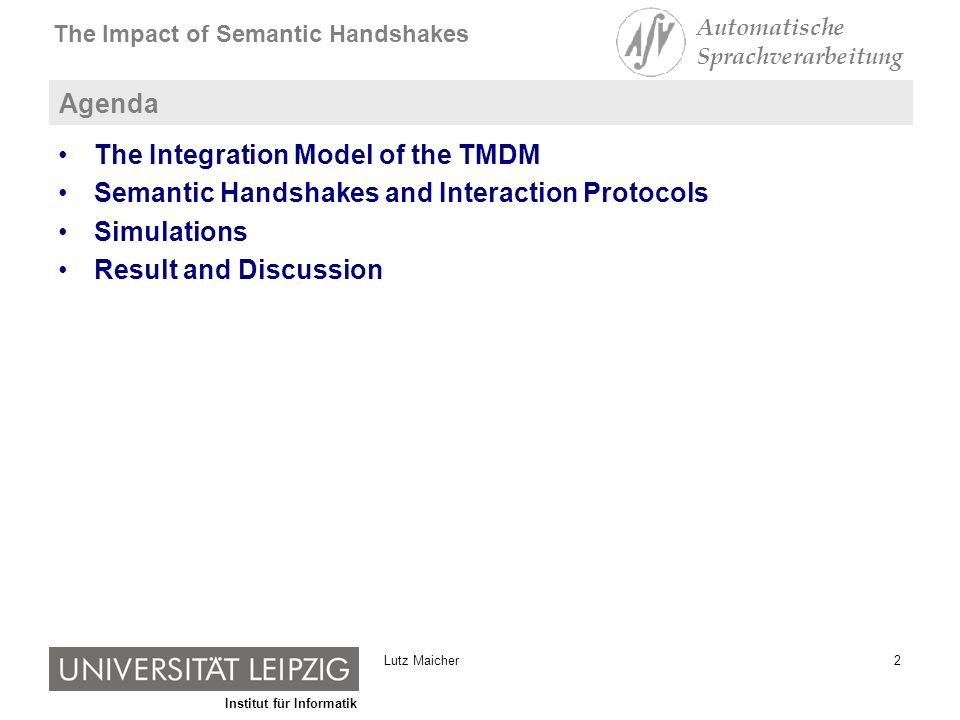 Institut für Informatik The Impact of Semantic Handshakes Automatische Sprachverarbeitung 2Lutz Maicher Agenda The Integration Model of the TMDM Semantic Handshakes and Interaction Protocols Simulations Result and Discussion