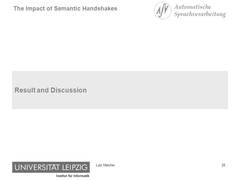 Institut für Informatik The Impact of Semantic Handshakes Automatische Sprachverarbeitung 26Lutz Maicher Result and Discussion
