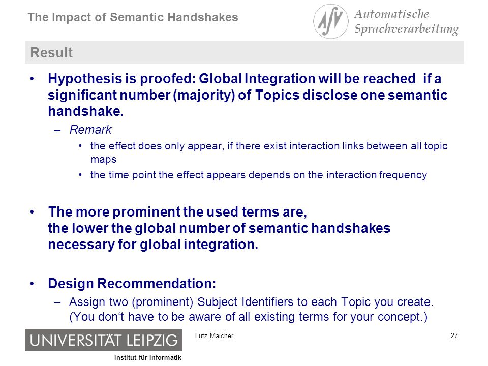 Institut für Informatik The Impact of Semantic Handshakes Automatische Sprachverarbeitung 27Lutz Maicher Result Hypothesis is proofed: Global Integration will be reached if a significant number (majority) of Topics disclose one semantic handshake.