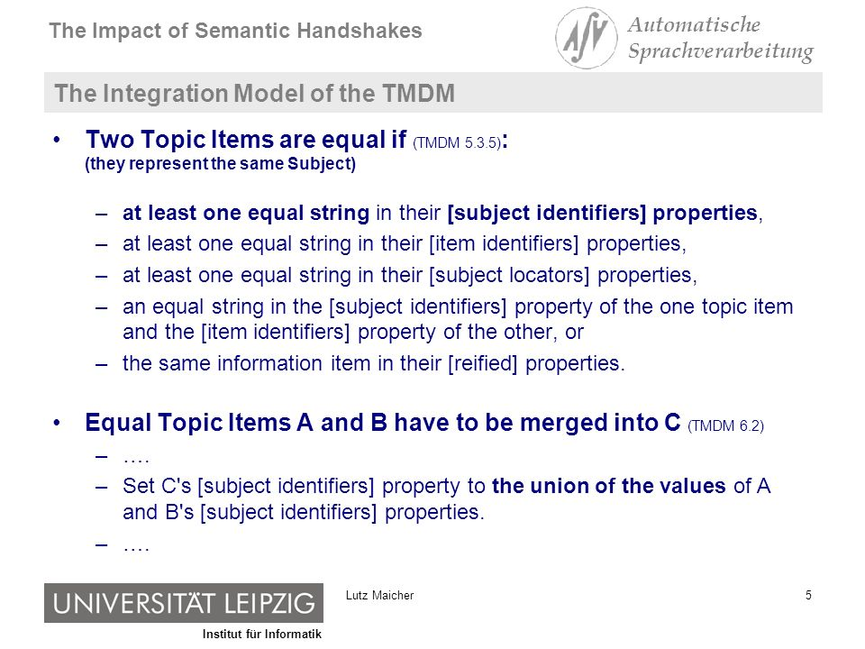 Institut für Informatik The Impact of Semantic Handshakes Automatische Sprachverarbeitung 5Lutz Maicher The Integration Model of the TMDM Two Topic Items are equal if (TMDM 5.3.5) : (they represent the same Subject) –at least one equal string in their [subject identifiers] properties, –at least one equal string in their [item identifiers] properties, –at least one equal string in their [subject locators] properties, –an equal string in the [subject identifiers] property of the one topic item and the [item identifiers] property of the other, or –the same information item in their [reified] properties.