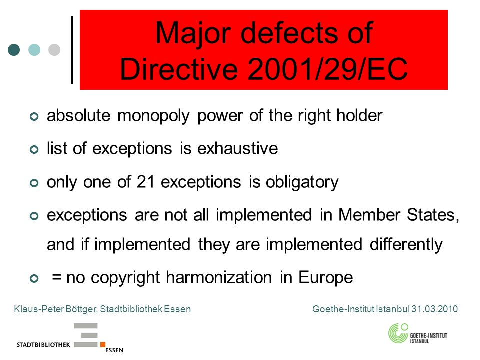 Major defects of Directive 2001/29/EC absolute monopoly power of the right holder list of exceptions is exhaustive only one of 21 exceptions is obligatory exceptions are not all implemented in Member States, and if implemented they are implemented differently = no copyright harmonization in Europe