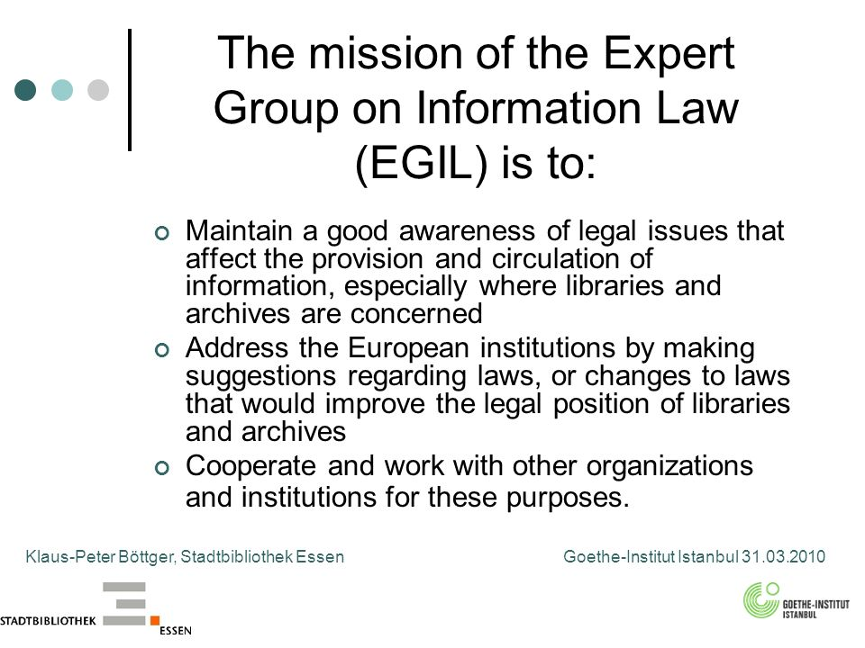 The mission of the Expert Group on Information Law (EGIL) is to: Maintain a good awareness of legal issues that affect the provision and circulation of information, especially where libraries and archives are concerned Address the European institutions by making suggestions regarding laws, or changes to laws that would improve the legal position of libraries and archives Cooperate and work with other organizations and institutions for these purposes.