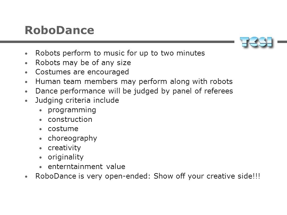 RoboDance Robots perform to music for up to two minutes Robots may be of any size Costumes are encouraged Human team members may perform along with robots Dance performance will be judged by panel of referees Judging criteria include programming construction costume choreography creativity originality enterntainment value RoboDance is very open-ended: Show off your creative side!!!