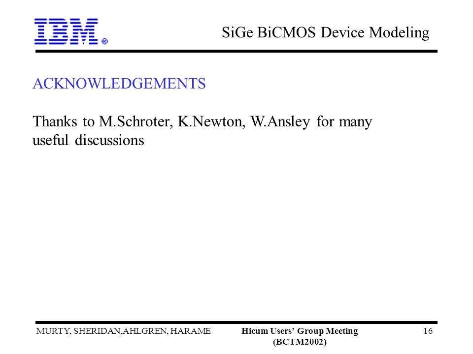 SiGe BiCMOS Device Modeling MURTY, SHERIDAN,AHLGREN, HARAMEHicum Users Group Meeting (BCTM2002) 16 ACKNOWLEDGEMENTS Thanks to M.Schroter, K.Newton, W.Ansley for many useful discussions