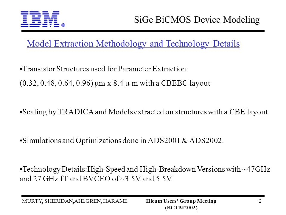 SiGe BiCMOS Device Modeling MURTY, SHERIDAN,AHLGREN, HARAMEHicum Users Group Meeting (BCTM2002) 2 Transistor Structures used for Parameter Extraction: (0.32, 0.48, 0.64, 0.96) m x 8.4 m with a CBEBC layout Scaling by TRADICA and Models extracted on structures with a CBE layout Simulations and Optimizations done in ADS2001 & ADS2002.