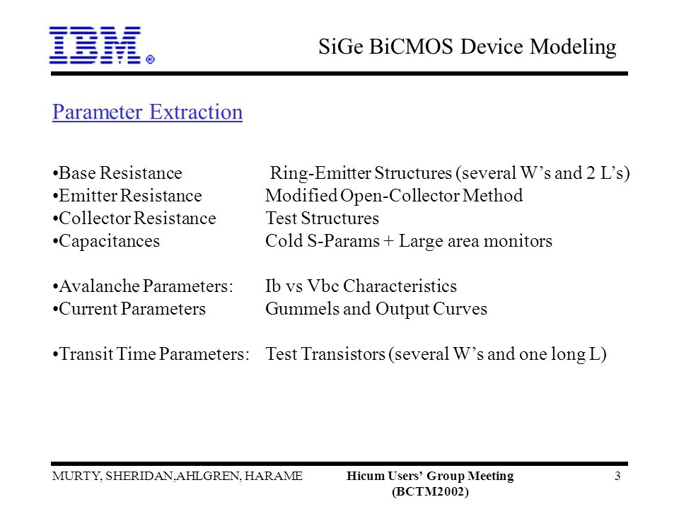 SiGe BiCMOS Device Modeling MURTY, SHERIDAN,AHLGREN, HARAMEHicum Users Group Meeting (BCTM2002) 3 Parameter Extraction Base Resistance Ring-Emitter Structures (several Ws and 2 Ls) Emitter Resistance Modified Open-Collector Method Collector Resistance Test Structures Capacitances Cold S-Params + Large area monitors Avalanche Parameters: Ib vs Vbc Characteristics Current Parameters Gummels and Output Curves Transit Time Parameters: Test Transistors (several Ws and one long L)