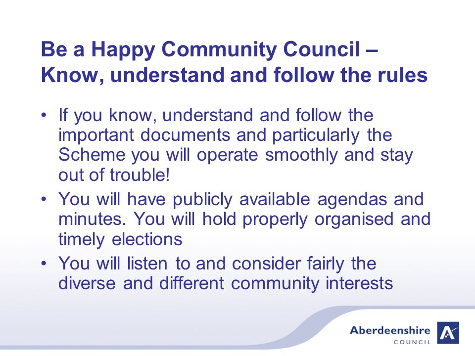 Be a Happy Community Council – Know, understand and follow the rules If you know, understand and follow the important documents and particularly the Scheme you will operate smoothly and stay out of trouble.