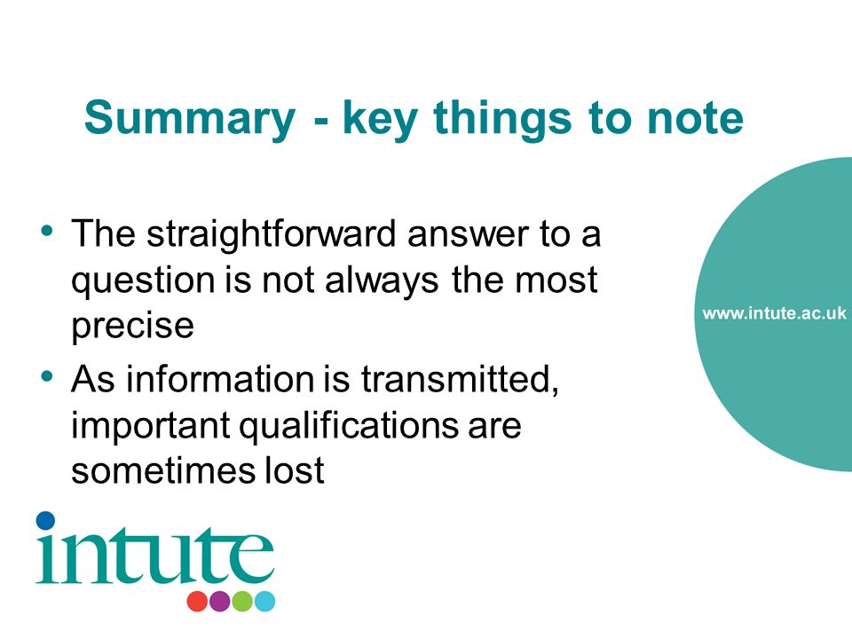 Summary - key things to note The straightforward answer to a question is not always the most precise As information is transmitted, important qualifications are sometimes lost