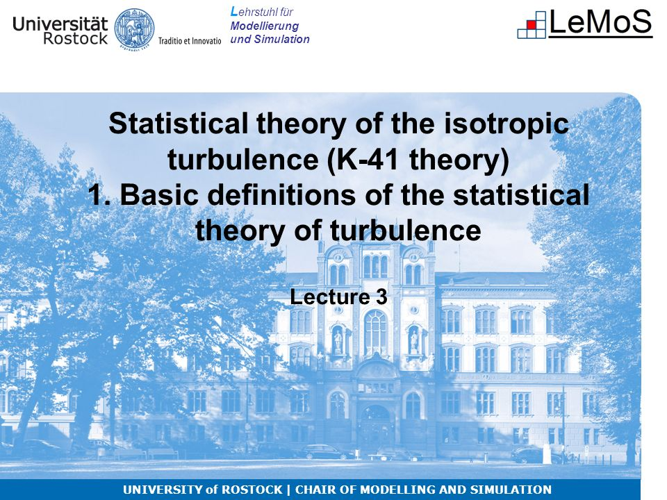L ehrstuhl für Modellierung und Simulation Statistical theory of the isotropic turbulence (K-41 theory) 1.