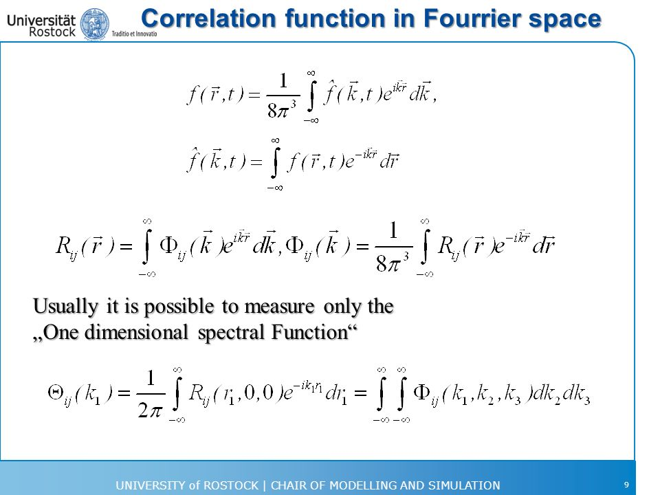 Correlation function in Fourrier space 9 Usually it is possible to measure only the One dimensional spectral Function UNIVERSITY of ROSTOCK | CHAIR OF MODELLING AND SIMULATION