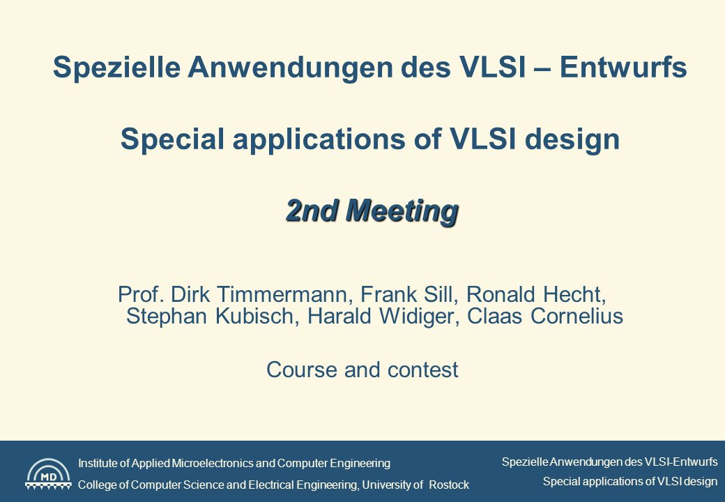 Institute of Applied Microelectronics and Computer Engineering College of Computer Science and Electrical Engineering, University of Rostock Spezielle Anwendungen des VLSI-Entwurfs Special applications of VLSI design 2nd Meeting Spezielle Anwendungen des VLSI – Entwurfs Special applications of VLSI design 2nd Meeting Prof.