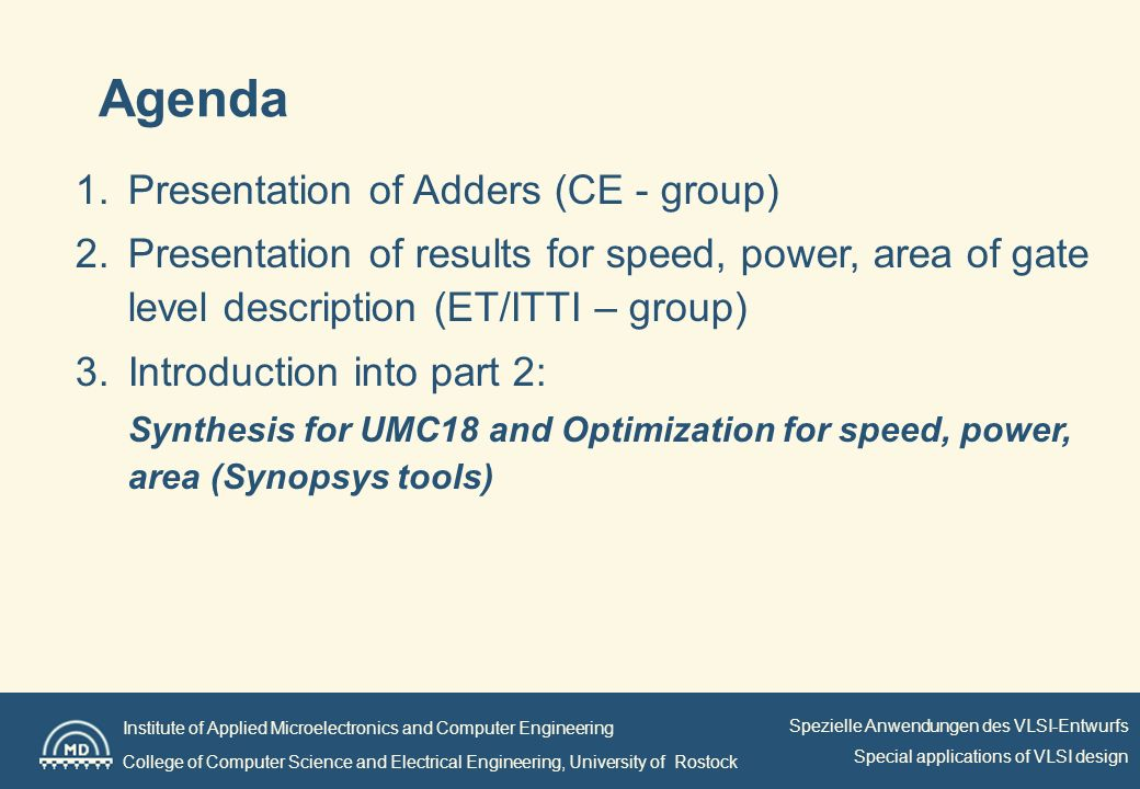 Institute of Applied Microelectronics and Computer Engineering College of Computer Science and Electrical Engineering, University of Rostock Spezielle Anwendungen des VLSI-Entwurfs Special applications of VLSI design Agenda 1.Presentation of Adders (CE - group) 2.Presentation of results for speed, power, area of gate level description (ET/ITTI – group) 3.Introduction into part 2: Synthesis for UMC18 and Optimization for speed, power, area (Synopsys tools)