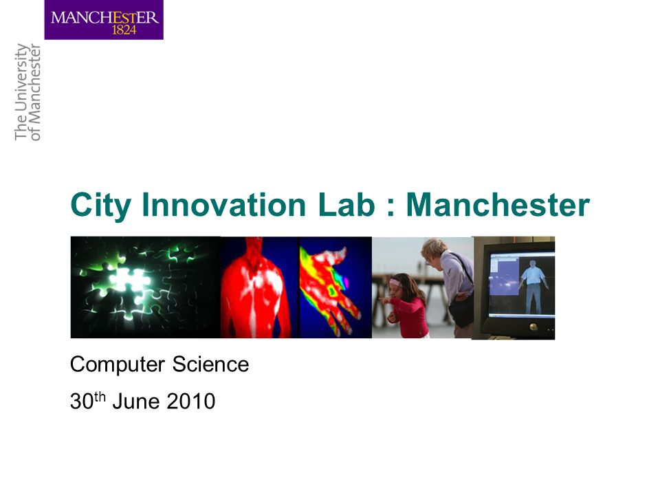 City Innovation Lab : Manchester Computer Science 30 th June 2010