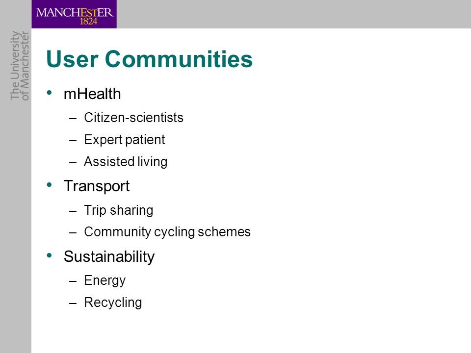 User Communities mHealth –Citizen-scientists –Expert patient –Assisted living Transport –Trip sharing –Community cycling schemes Sustainability –Energy –Recycling