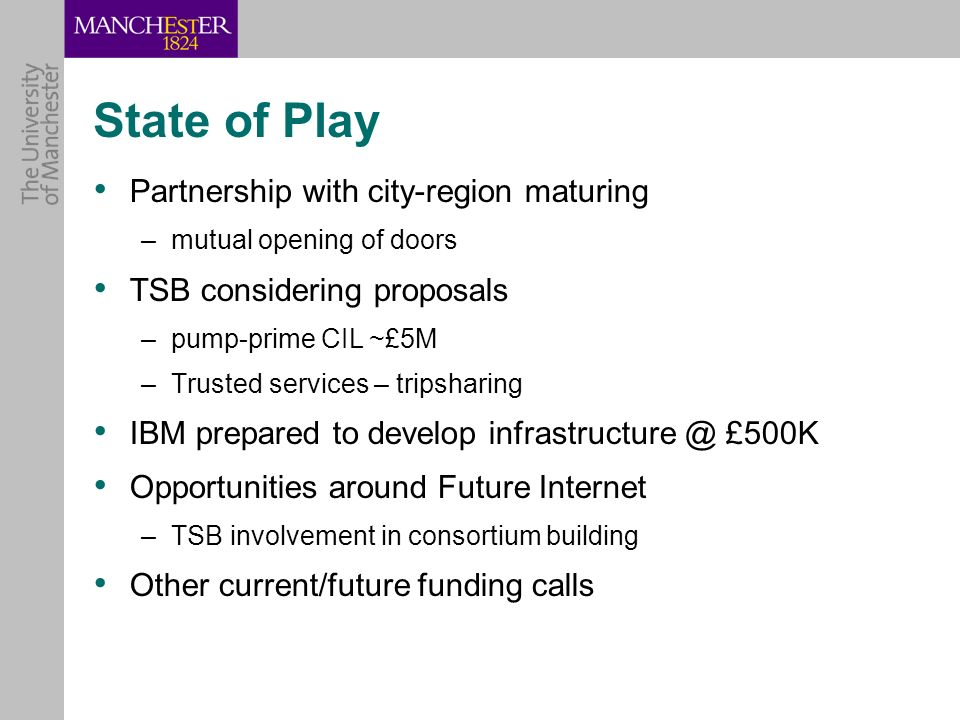 State of Play Partnership with city-region maturing –mutual opening of doors TSB considering proposals –pump-prime CIL ~£5M –Trusted services – tripsharing IBM prepared to develop £500K Opportunities around Future Internet –TSB involvement in consortium building Other current/future funding calls