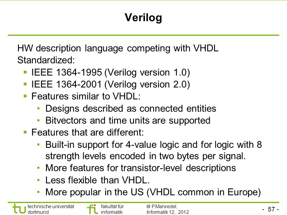 - 57 - technische universität dortmund fakultät für informatik P.Marwedel, Informatik 12, 2012 Verilog HW description language competing with VHDL Standardized: IEEE 1364-1995 (Verilog version 1.0) IEEE 1364-2001 (Verilog version 2.0) Features similar to VHDL: Designs described as connected entities Bitvectors and time units are supported Features that are different: Built-in support for 4-value logic and for logic with 8 strength levels encoded in two bytes per signal.