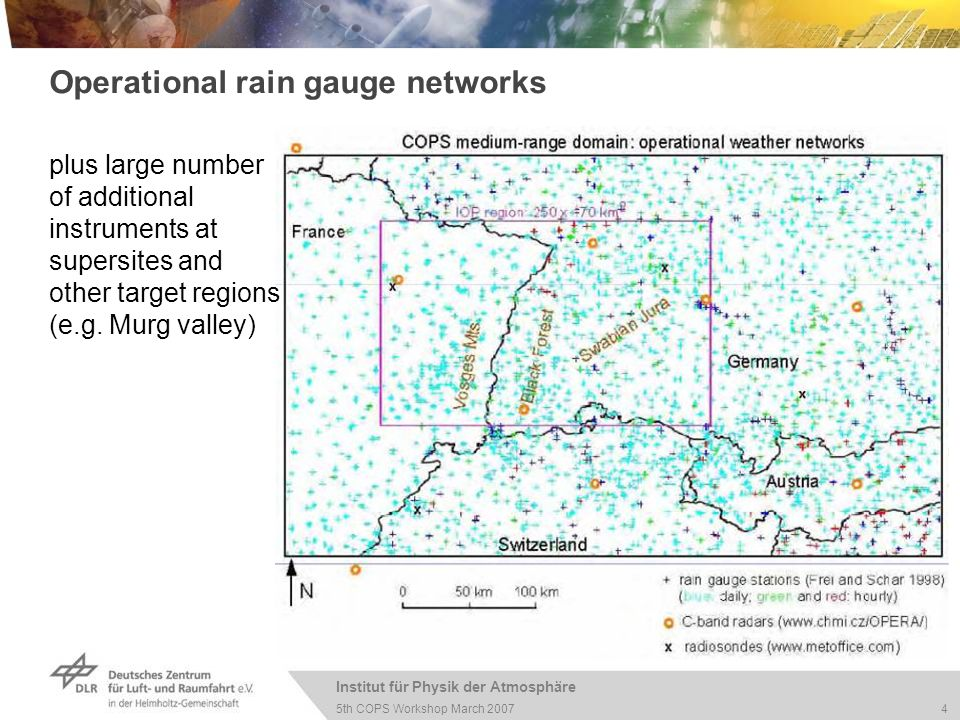 Institut für Physik der Atmosphäre 4 5th COPS Workshop March 2007 Operational rain gauge networks plus large number of additional instruments at supersites and other target regions (e.g.
