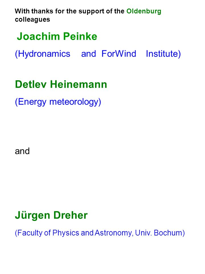 With thanks for the support of the Oldenburg colleagues Joachim Peinke (Hydronamics and ForWind Institute) Detlev Heinemann (Energy meteorology) and Jürgen Dreher (Faculty of Physics and Astronomy, Univ.