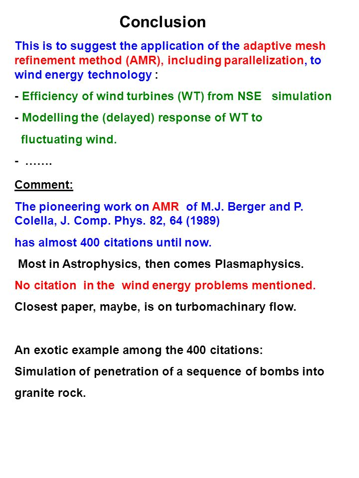 Conclusion This is to suggest the application of the adaptive mesh refinement method (AMR), including parallelization, to wind energy technology : - Efficiency of wind turbines (WT) from NSE simulation - Modelling the (delayed) response of WT to fluctuating wind.