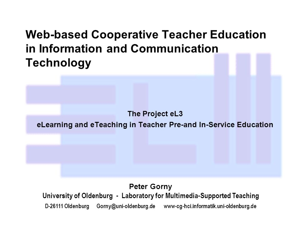 Web-based Cooperative Teacher Education in Information and Communication Technology The Project eL3 eLearning and eTeaching in Teacher Pre-and In-Service Education Peter Gorny University of Oldenburg - Laboratory for Multimedia-Supported Teaching D-26111 Oldenburg Gorny@uni-oldenburg.de www-cg-hci.informatik.uni-oldenburg.de