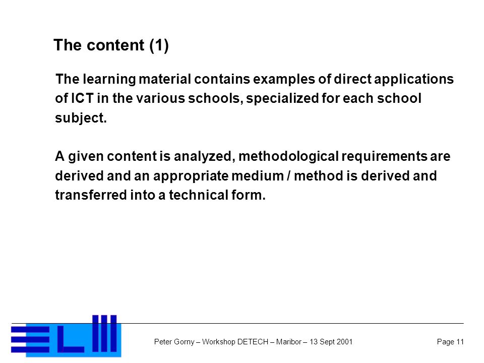 Page 11Peter Gorny – Workshop DETECH – Maribor – 13 Sept 2001 The content (1) The learning material contains examples of direct applications of ICT in the various schools, specialized for each school subject.