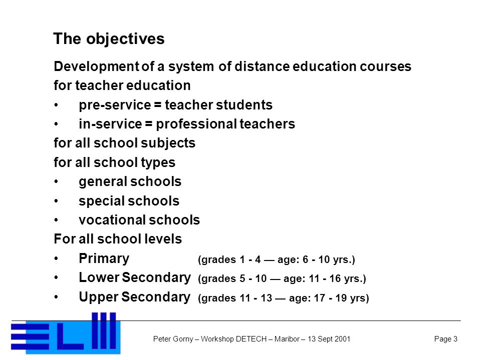 Page 3Peter Gorny – Workshop DETECH – Maribor – 13 Sept 2001 The objectives Development of a system of distance education courses for teacher education pre-service = teacher students in-service = professional teachers for all school subjects for all school types general schools special schools vocational schools For all school levels Primary (grades 1 - 4 age: 6 - 10 yrs.) Lower Secondary (grades 5 - 10 age: 11 - 16 yrs.) Upper Secondary (grades 11 - 13 age: 17 - 19 yrs)