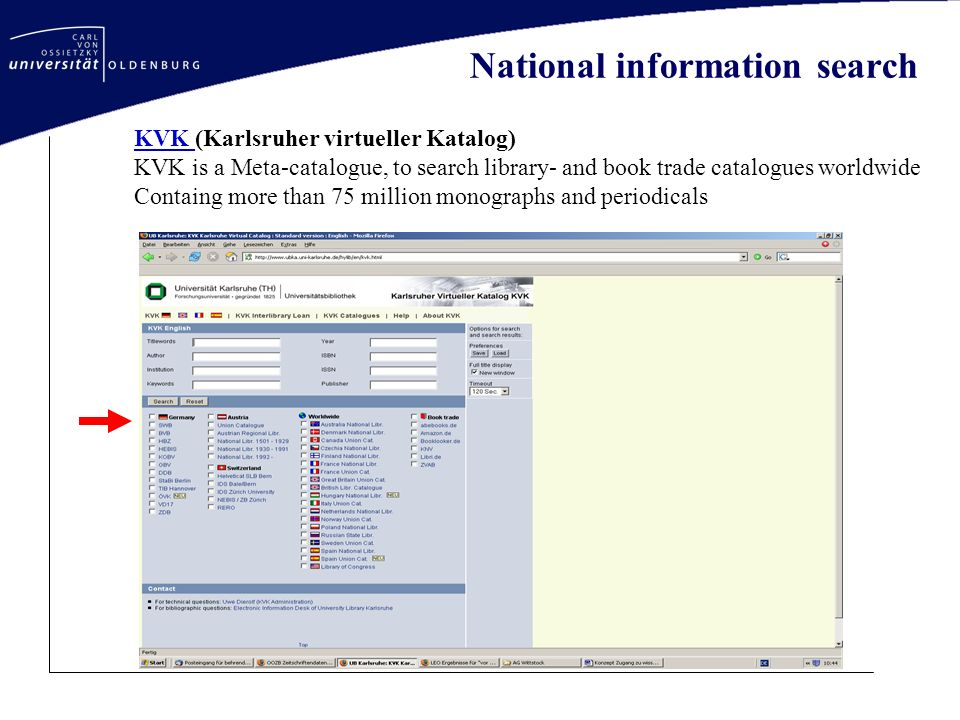 National information search KVK KVK (Karlsruher virtueller Katalog) KVK is a Meta-catalogue, to search library- and book trade catalogues worldwide Containg more than 75 million monographs and periodicals