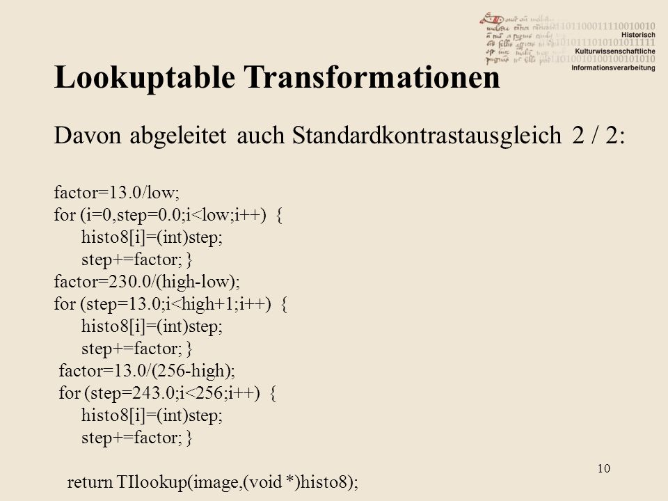 Lookuptable Transformationen 10 Davon abgeleitet auch Standardkontrastausgleich 2 / 2: factor=13.0/low; for (i=0,step=0.0;i<low;i++) { histo8[i]=(int)step; step+=factor; } factor=230.0/(high-low); for (step=13.0;i<high+1;i++) { histo8[i]=(int)step; step+=factor; } factor=13.0/(256-high); for (step=243.0;i<256;i++) { histo8[i]=(int)step; step+=factor; } return TIlookup(image,(void *)histo8);
