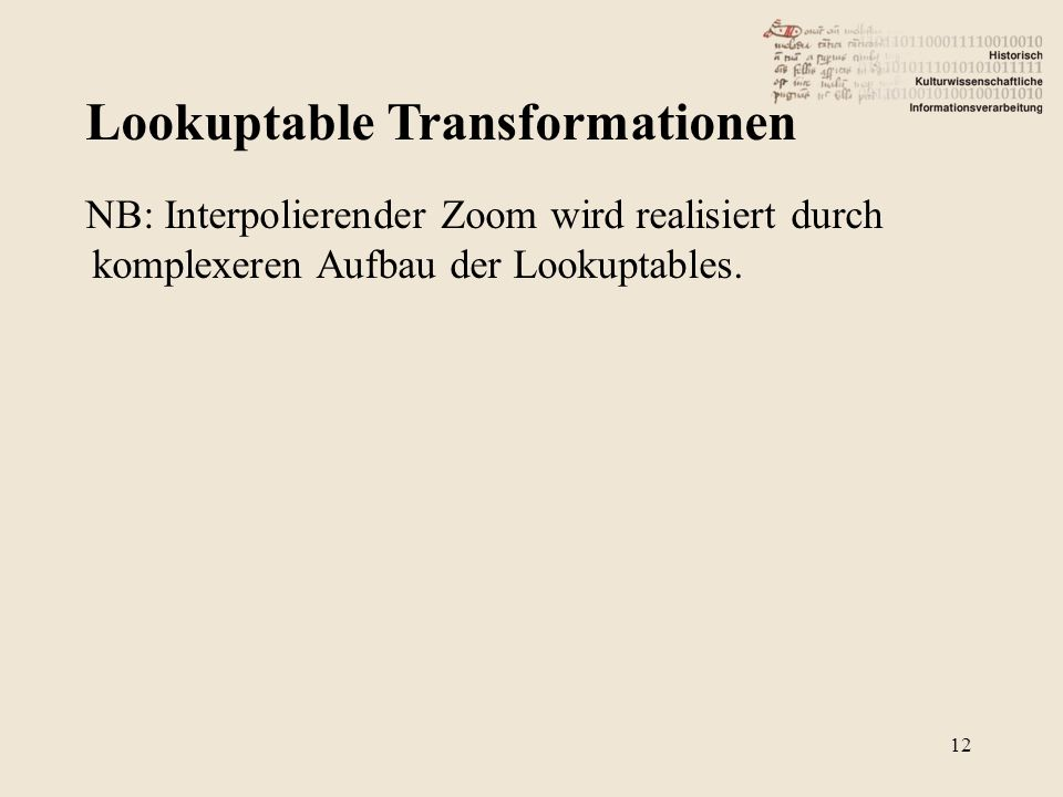 Lookuptable Transformationen 12 NB: Interpolierender Zoom wird realisiert durch komplexeren Aufbau der Lookuptables.